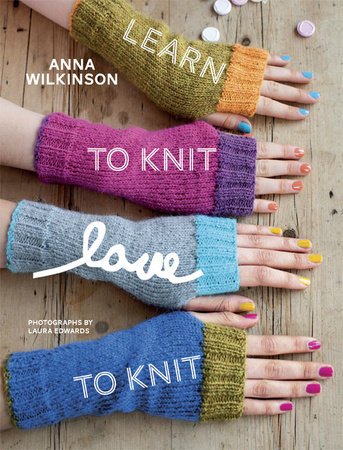 Learn to Knit, Love to Knit by Anna Wilkinson