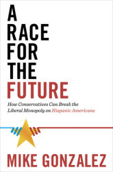 Gonzalez – A Race for the Future: How Conservatives Can Break the Liberal Monopoly on Hispanic Americans
