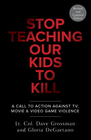 Stop Teaching Our Kids To Kill, Revised and Updated Edition by Lt. Col. Dave Grossman and Gloria Degaetano