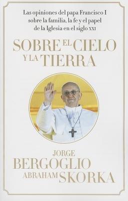 Sobre el cielo y la tierra by Abraham Skorka and Jorge Bergoglio