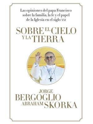 Sobre el cielo y la tierra by Jorge Bergoglio and Abraham Skorka