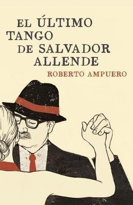El último tango de Salvador Allende by Roberto Ampuero