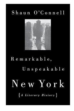 Remarkable, Unspeakable New York by Shaun O'Connell