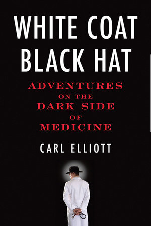 White Coat, Black Hat by Carl Elliott
