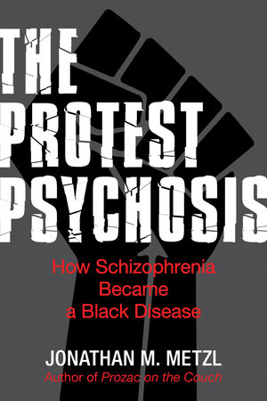 The Protest Psychosis by Jonathan M. Metzl