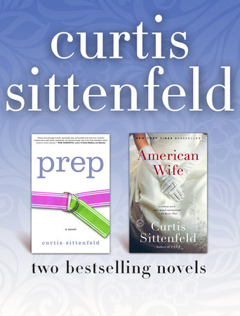 Prep and American Wife: Two Bestselling Novels by Curtis Sittenfeld