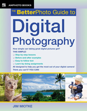 The BetterPhoto Guide to Digital Photography by Jim Miotke
