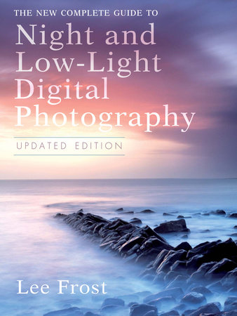 The New Complete Guide to Night and Low-light Digital Photography, Updated Edition by