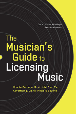 The Musician's Guide to Licensing Music by Darren Wilsey and Daylle Deanna Schwartz
