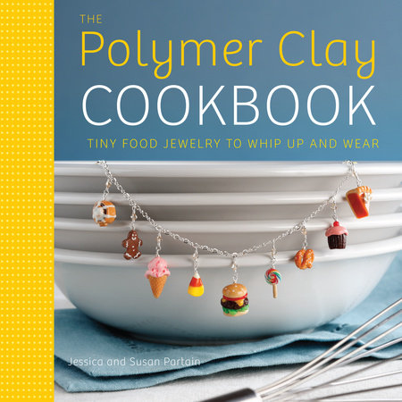 The Polymer Clay Cookbook by Susan Partain and Jessica Partain
