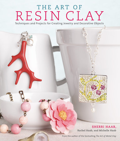 The Art of Resin Clay by Rachel Haab, Sherri Haab and Michelle Haab