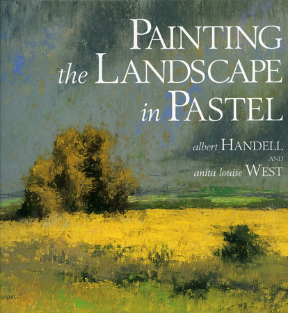 Painting the Landscape in Pastel by Albert Handell and Anita Louise West