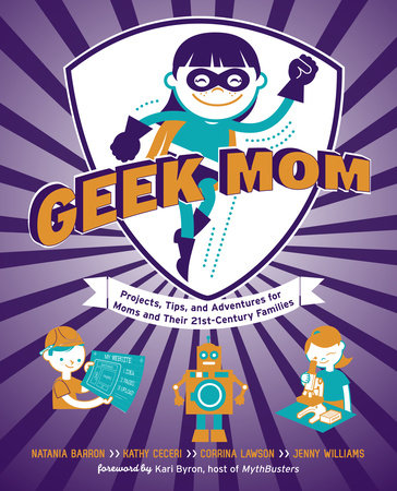 Geek Mom by Kathy Ceceri, Natania Barron, Corrina Lawson and Jenny Williams