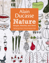 Alain Ducasse Nature Written by Alain Ducasse, Paula Neyrat and Christophe Saintagne