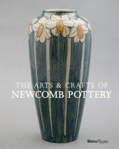 The Arts & Crafts of Newcomb Pottery Text by Sally Main, Adrienne Spinozzi, David Conradsen, Martin Eidelberg and Kevin W. Tucker