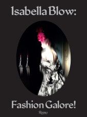 Isabella Blow: Fashion Galore! Edited by Alistair O'Neill, Photographed by Nick Knight, Text by Caroline Evans, Alexander Fury and Shonagh Marshall