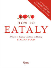 How To Eataly Written by Eataly, Foreword by Mario Batali, Lidia Bastianich, Joseph Bastianich and Oscar Farinetti
