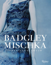 Badgley Mischka Written by Mark Badgley and James Mischka, Foreword by Andre Leon Talley, Contribution by Hal Rubenstein, Introduction by Dennita Sewell