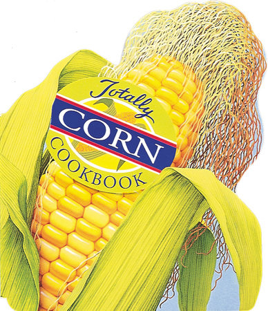Totally Corn Cookbook by Karen Gillingham and Helene Siegel