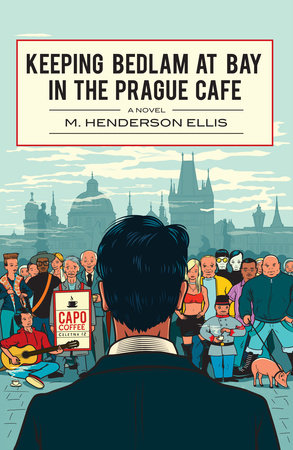 Keeping Bedlam at Bay in the Prague Cafe by M. Henderson Ellis