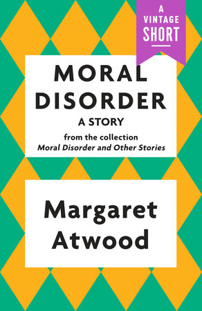 Moral Disorder: A Story by Margaret Atwood