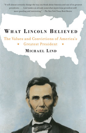 What Lincoln Believed by Michael Lind