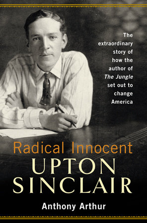 Radical Innocent: Upton Sinclair by Anthony Arthur