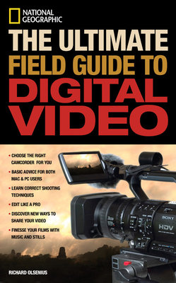 National Geographic The Ultimate Field Guide to Digital Video by Richard Olsenius