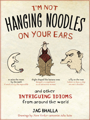 I'm Not Hanging Noodles on Your Ears and Other Intriguing Idioms From Around the World by