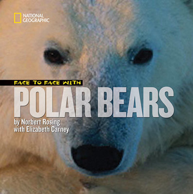 Face to Face with Polar Bears by Elizabeth Carney and Norbert Rosing