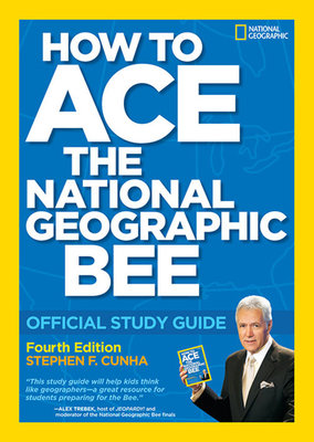 How to Ace the National Geographic Bee: Official Study Guide 4th edition by Stephen F. Cunha