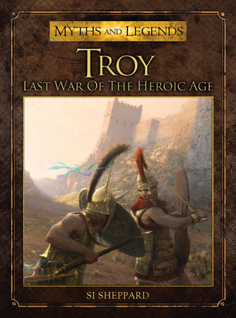 Troy - Last War of the Heroic Age by Si Sheppard