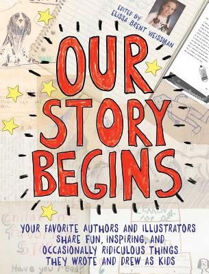 Cover of Our Story Begins: Your Favorite Authors and Illustrators Share Fun, Inspiring, and Occasionally Ridiculous Things They Wrote and Drew as