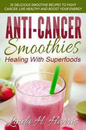 Anti-Cancer Smoothies: Healing with Superfoods: 35 Delicious Smoothie ...