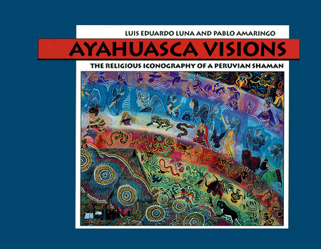 Ayahuasca Visions by Pablo Amaringo and Luis Luna