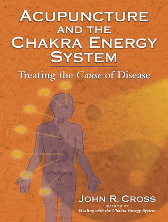 Acupuncture and the Chakra Energy System by John R. Cross