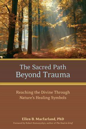 The Sacred Path Beyond Trauma by Ellen Macfarland, Ph.D.