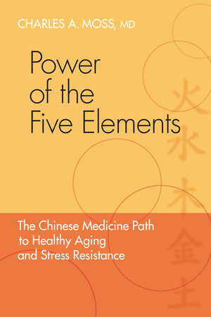 Power of the Five Elements by Charles A. Moss M.D.