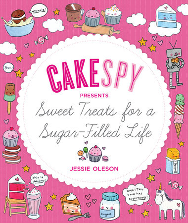 CakeSpy Presents Sweet Treats for a Sugar-Filled Life by Jessie Oleson Moore