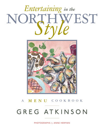 Entertaining in the Northwest Style by Greg Atkinson