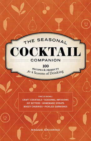 The Seasonal Cocktail Companion by Maggie Savarino
