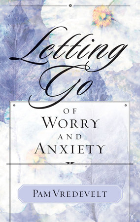 Letting Go of Worry and Anxiety by Pam Vredevelt