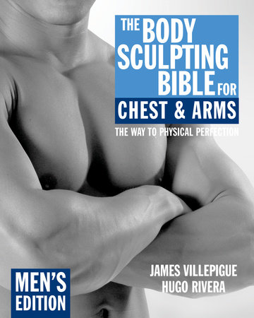 The Body Sculpting Bible for Chest & Arms: Men's Edition by James Villepigue and Hugo Rivera