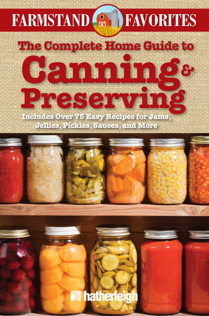 The Complete Home Guide to Canning & Preserving: Farmstand Favorites by