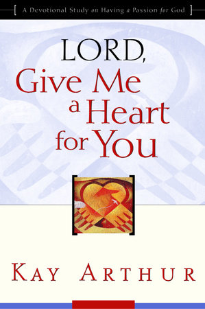 Lord, Give Me a Heart for You by Kay Arthur