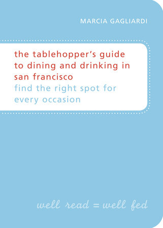 The Tablehopper's Guide to Dining and Drinking in San Francisco by