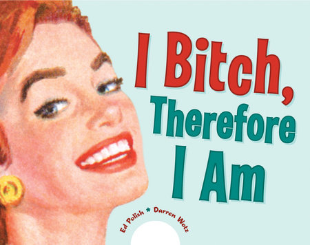 I Bitch, Therefore I Am by Ed Polish and Darren Wotz