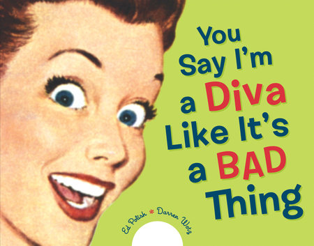 You Say I'm a Diva Like It's a Bad Thing by Darren Wotz and Ed Polish