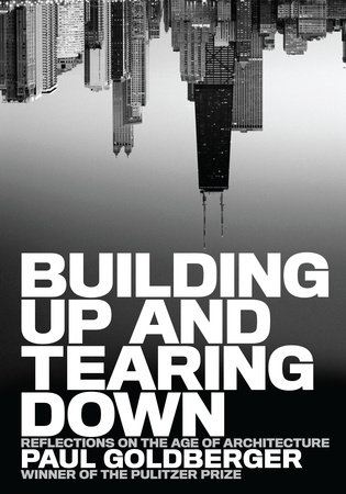 Building Up and Tearing Down by Paul Goldberger
