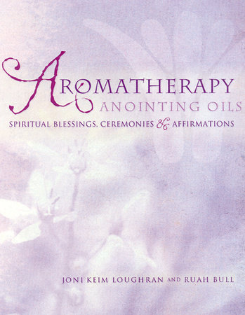 Aromatherapy Anointing Oils by Joni Keim Loughran and Ruah Bull